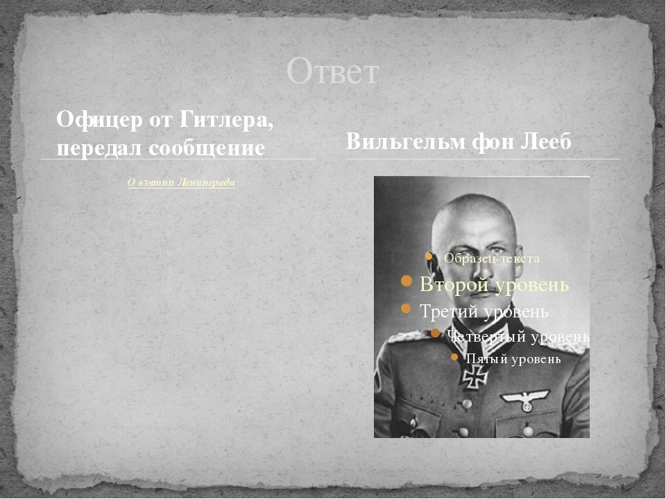 Офицер от Гитлера, передал сообщение О взятии Ленинграда Ответ Вильгельм фон...