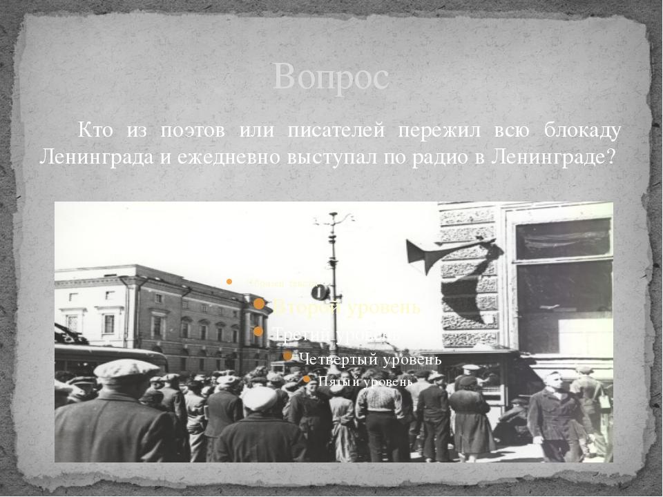 Вопрос Кто из поэтов или писателей пережил всю блокаду Ленинграда и ежедневн...