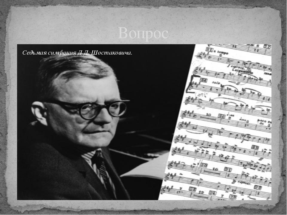Вопрос Седьмая симфония Д.Д. Шостаковича.