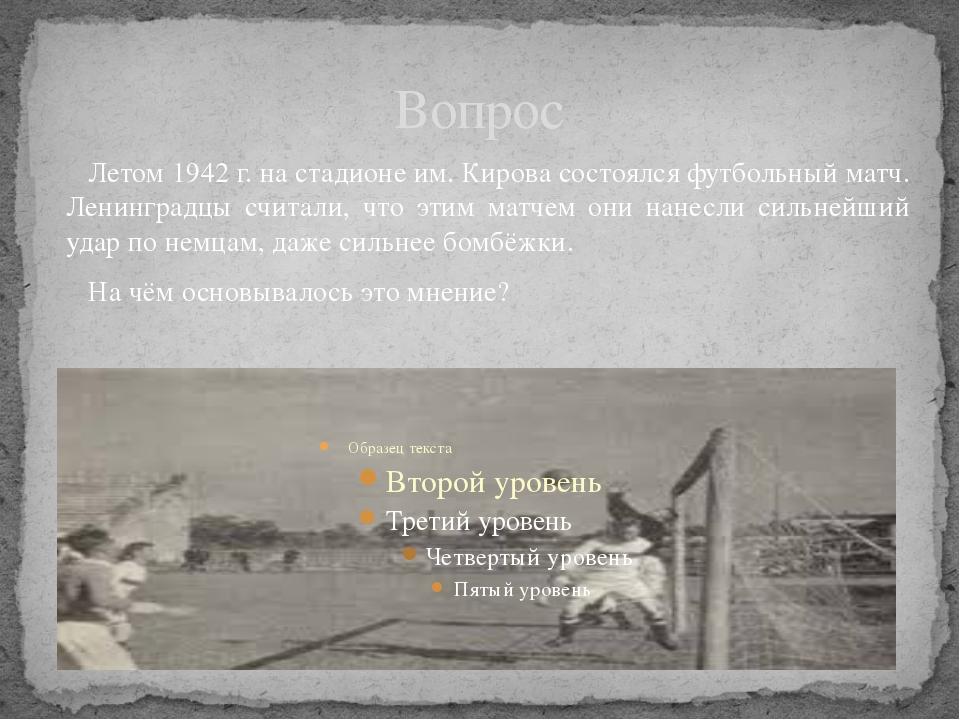 Вопрос Летом 1942 г. на стадионе им. Кирова состоялся футбольный матч. Ленинг...