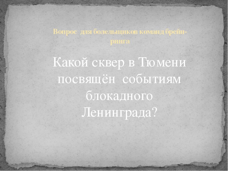 Какой сквер в Тюмени посвящён событиям блокадного Ленинграда? Вопрос для боле...