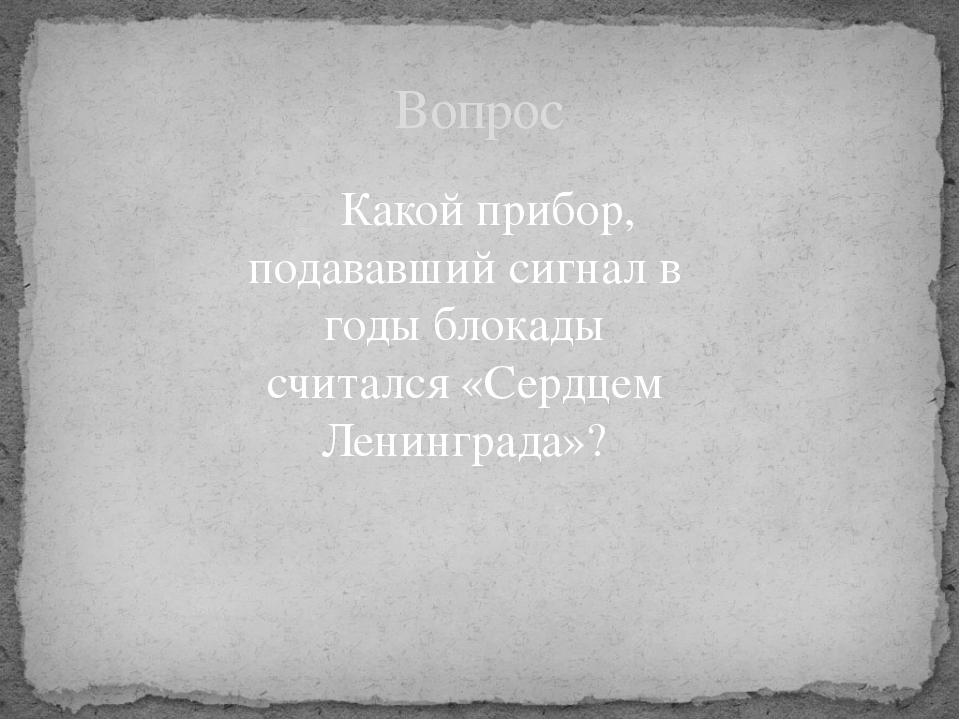 Какой прибор, подававший сигнал в годы блокады считался «Сердцем Ленинграда»...