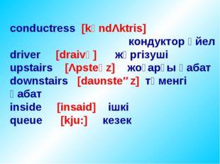 conductress [kәndΛktris] кондуктор әйел driver [draivә] жүргізуші upstairs [Λ