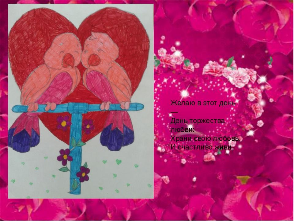 Желаю в этот день — День торжества любви: Храни свою любовь, И счастливо живи.