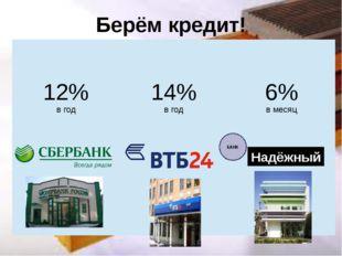 Берём кредит! Надёжный БАНК 12% в год 14% в год 6% в месяц