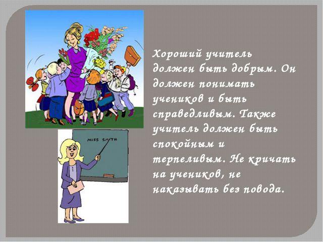 Хороший учитель должен быть добрым. Он должен понимать учеников и быть справе...