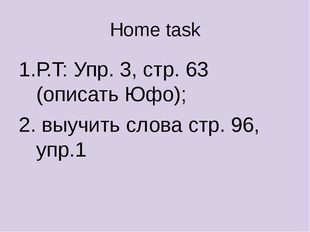 Home task Р.T: Упр. 3, стр. 63 (описать Юфо); выучить слова стр. 96, упр.1