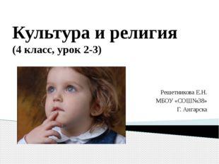 Культура и религия (4 класс, урок 2-3) Решетникова Е.Н. МБОУ «СОШ№38» Г. Анга