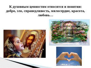 К духовным ценностям относятся и понятия: добро, зло, справедливость, милосер