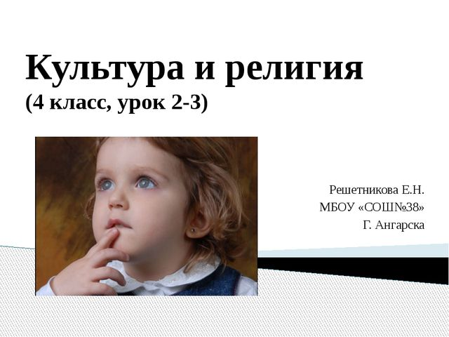 Культура и религия (4 класс, урок 2-3) Решетникова Е.Н. МБОУ «СОШ№38» Г. Анга...