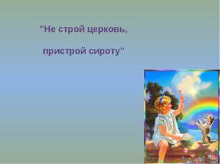 """""""Не строй церковь, пристрой сироту"""""""