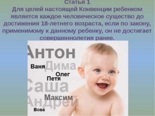 Статья 1 Для целей настоящей Конвенции ребенком является каждое человеческое