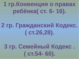 1 гр.Конвенция о правах ребёнка( ст. 6- 16). 2 гр. Гражданский Кодекс. ( ст.2