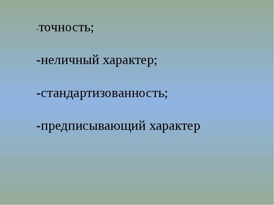 -точность; -неличный характер; -стандартизованность; -предписывающий характер