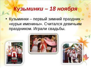 Кузьминки – 18 ноября Кузьминки – первый зимний праздник – «курьи именины». С
