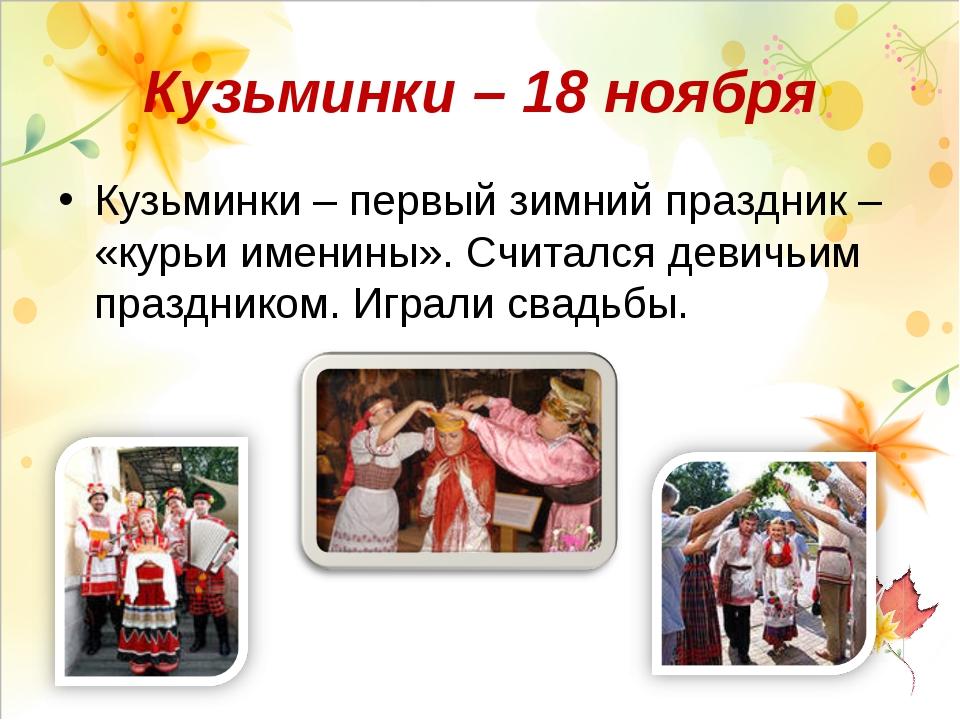 Кузьминки – 18 ноября Кузьминки – первый зимний праздник – «курьи именины». С...
