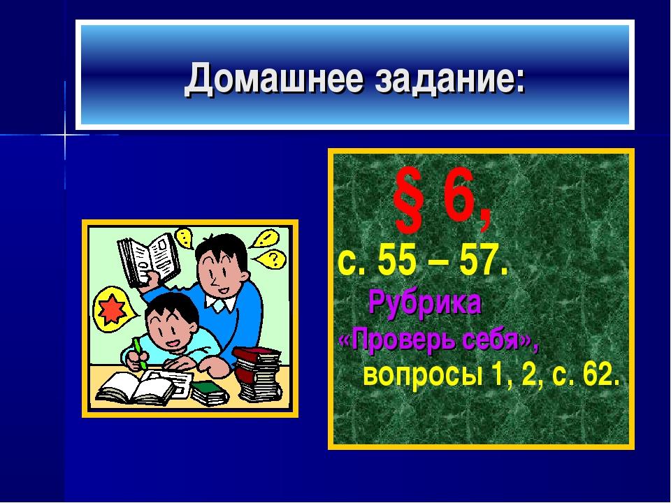 Домашнее задание: § 6, с. 55 – 57. Рубрика «Проверь себя», вопросы 1, 2, с. 62.