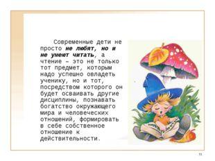 *  Современные дети не просто не любят, но и не умеют читать, а чтение –