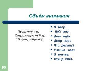 * Объём внимания Предложения, Содержащие от 5 до 16 букв, например: Я бегу. Д