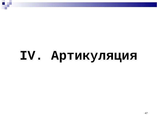 * IV. Артикуляция