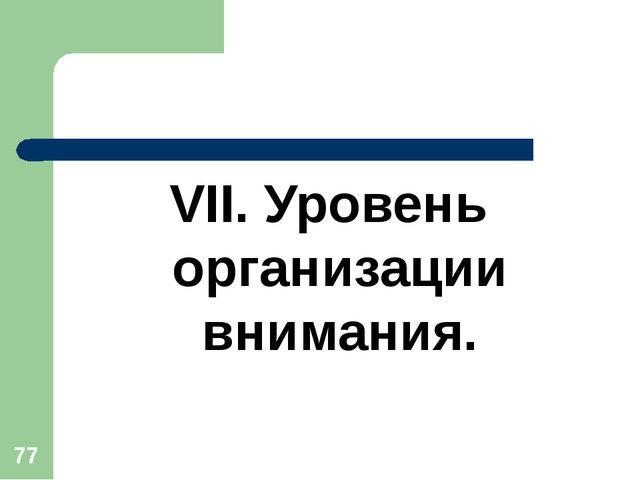 * VII. Уровень организации внимания.