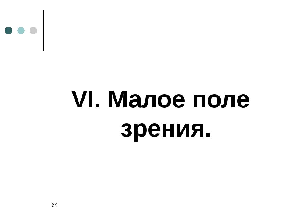 * VI. Малое поле зрения.