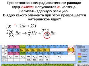 При естественном радиоактивном распаде ядер 22688Ra испускается α- частица. З