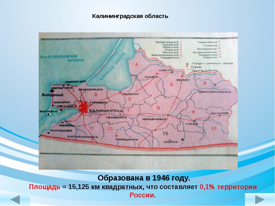 Калининградская область Образована в 1946 году. Площадь = 15,125 км квадратн...