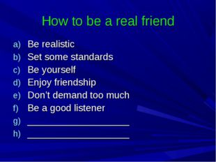 How to be a real friend Be realistic Set some standards Be yourself Enjoy fri