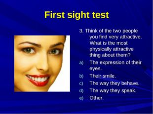 First sight test 3. Think of the two people you find very attractive. What is
