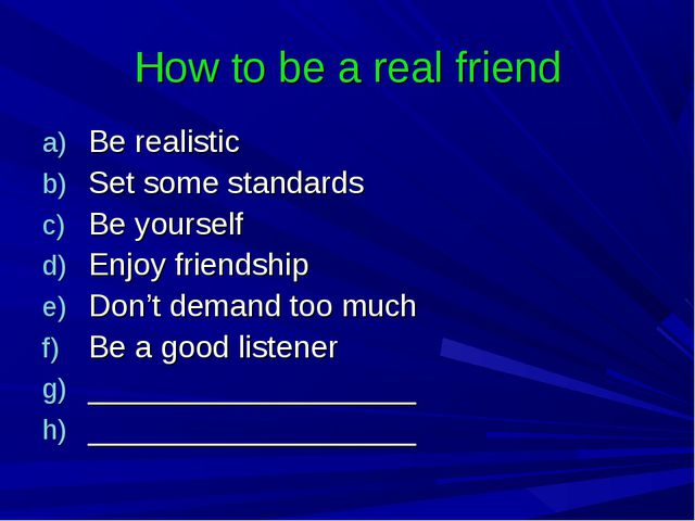 How to be a real friend Be realistic Set some standards Be yourself Enjoy fri...