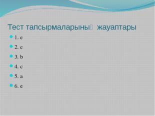 Тест тапсырмаларының жауаптары 1. е 2. е 3. b 4. с 5. а 6. е