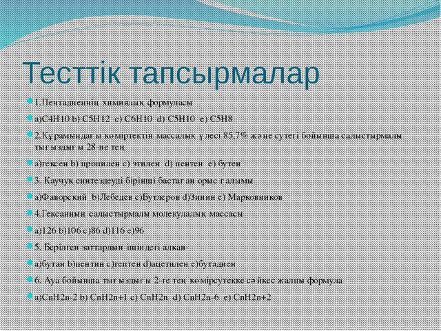Тесттік тапсырмалар 1.Пентадиеннің химиялық формуласы a)C4H10 b) C5H12 c) C6H...