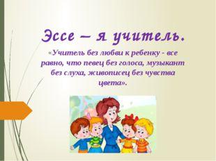 Эссе – я учитель. «Учитель без любви к ребенку - все равно, что певец без гол