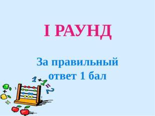 I РАУНД За правильный ответ 1 бал