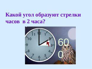 Какой угол образуют стрелки часов в 2 часа? 600