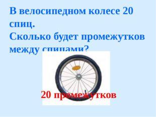 В велосипедном колесе 20 cпиц. Сколько будет промежутков между спицами? 20 пр