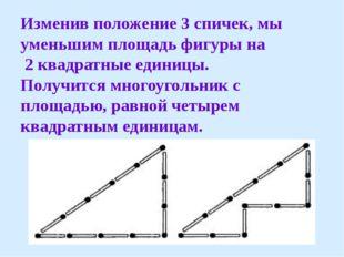 Изменив положение 3 спичек, мы уменьшим площадь фигуры на 2 квадратные единиц