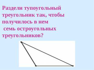 Раздели тупоугольный треугольник так, чтобы получилось в нем семь остроугольн