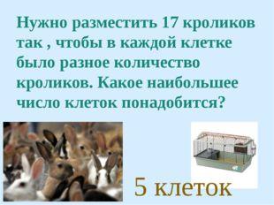 Нужно разместить 17 кроликов так , чтобы в каждой клетке было разное количест