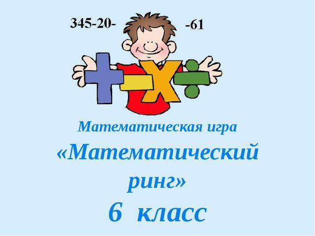 Математическая игра «Математический ринг» 6 класс