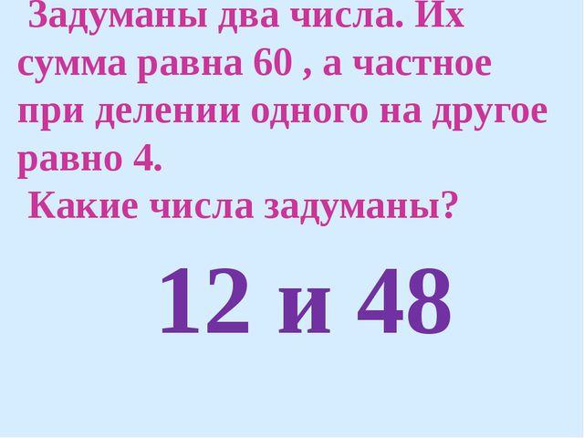Задуманы два числа. Их сумма равна 60 , а частное при делении одного на друг...
