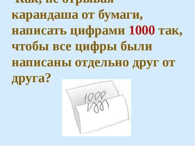Как, не отрывая карандаша от бумаги, написать цифрами 1000 так, чтобы все ци...