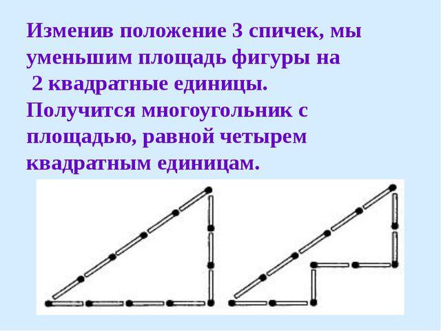 Изменив положение 3 спичек, мы уменьшим площадь фигуры на 2 квадратные единиц...