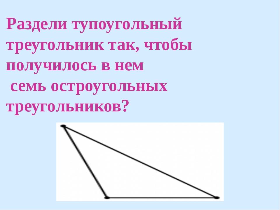 Раздели тупоугольный треугольник так, чтобы получилось в нем семь остроугольн...