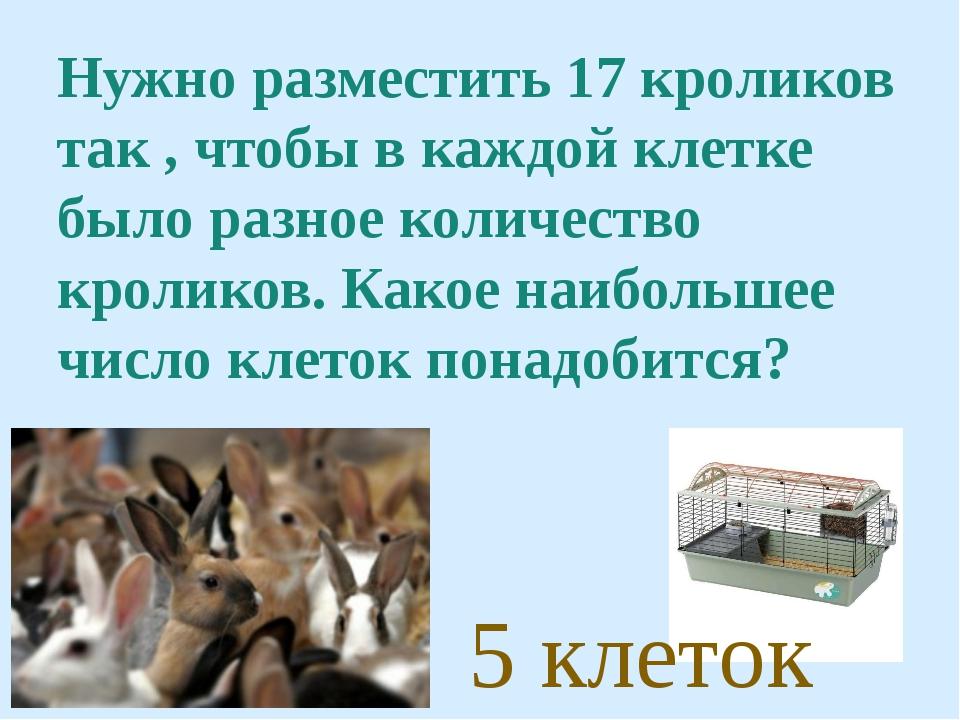 Нужно разместить 17 кроликов так , чтобы в каждой клетке было разное количест...