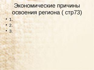 Экономические причины освоения региона ( стр73) 1. 2. 3.