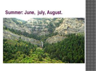 Summer: June, july, August.