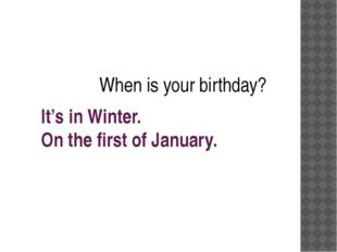 It's in Winter. On the first of January. When is your birthday?