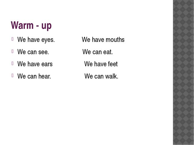 Warm - up We have eyes. We have mouths We can see. We can eat. We have ears W...